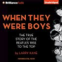 When They Were Boys: The True Story of the Beatles' Rise to the Top Audiobook by Larry Kane Narrated by Mel Foster