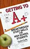 Getting to A +: Breakthrough Study Skills for High School Students