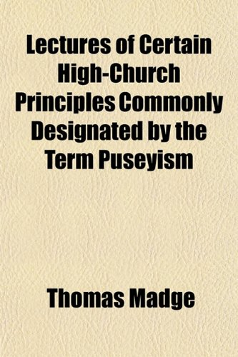 Lectures of Certain High-Church Principles Commonly Designated by the Term Puseyism