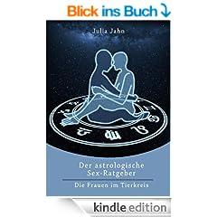 Der astrologische Sex Ratgeber f�r den Mann - Astro Sex: So erkennen Sie, was Frauen wollen - Das grosse Horoskop & Astro Buch!