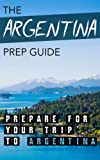 img - for The Argentina Prep Guide: Prepare For Your Trip To Argentina book / textbook / text book