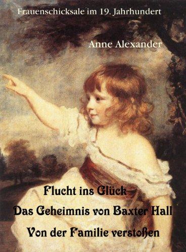 Anne Alexander - Flucht ins Glück; Das Geheimnis von Baxter Hall; Von den Eltern verstoßen (Frauenschicksale im 19. Jahrhundert) (German Edition)