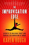 The Improvisation Edge: Secrets to Building Trust and Radical Collaboration at Work