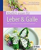 Köstlich essen für Leber & Galle: Über 130 Rezepte: schonend, bekömmlich und leicht