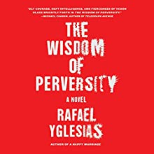 Wisdom of Perversity (       UNABRIDGED) by Rafael Yglesias Narrated by Paul Boehmer