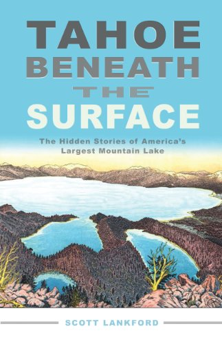 Tahoe Beneath the Surface: The Hidden Stories of America's Largest Mountain Lake, Scott Lankford
