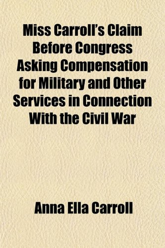 Miss Carroll's Claim Before Congress Asking Compensation for Military and Other Services in Connection With the Civil War