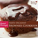 Baked Chicago's Simply Decadent Brownies Cookbook ~ Harvey Morris