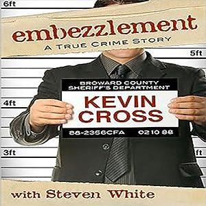 Embezzlement: A True Crime Story | [Kevin Cross, Steven White]