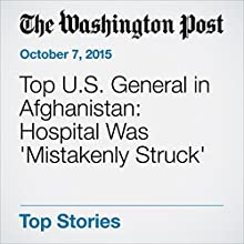 Top U.S. General in Afghanistan: Hospital Was 'Mistakenly Struck' (       UNABRIDGED) by Missy Ryan, Thomas Gibbons-Neff Narrated by Sam Scholl