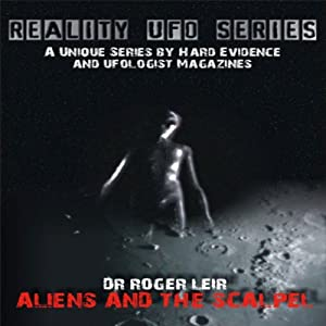 Reality UFO Series: Aliens and the Scalpel | [Roger Leir]