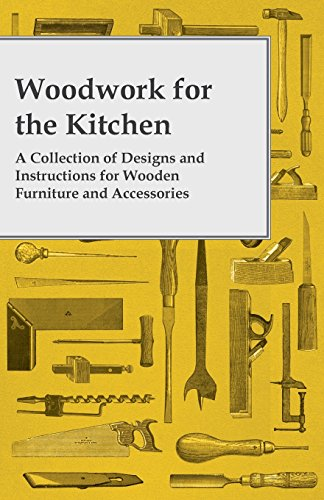 Woodwork for the Kitchen - A Collection of Designs and Instructions for Wooden Furniture and Accessories