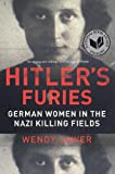 Hitlers Furies: German Women in the Nazi Killing Fields