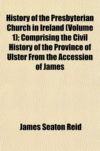 History of the Presbyterian Church in Ireland (Volume 1); Comprising the Civil History of the Province of Ulster From the Accession of James