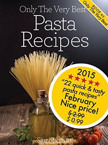 Pasta Recipes: 22 Tasty, Quick And Easy Pasta Recipes And Pasta Recipe Tips For All Occasions (Only The Very Best Recipes Book 4) by Sjur Midttun