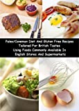 Paleo/Caveman Diet And Gluten Free Recipes Tailored For British Tastes Using Foods Commonly Available In English Stores And Supermarkets (English Edition)