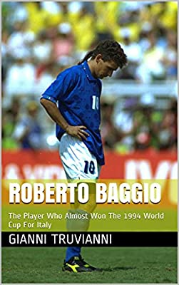 Roberto Baggio: The Player Who Almost Won The 1994 World Cup For Italy (Gianni Truvianni's Great Moments In Football)