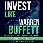Invest Like Warren Buffett: Powerful Strategies for Building Wealth | Matthew R. Kratter