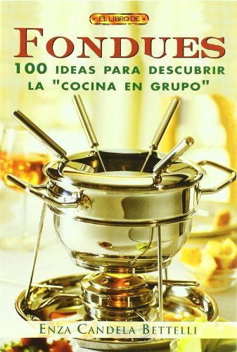 El Libro de Fondues / The Fondues Book: 100 Ideas para descubrir la cocina en grupo / 100 Ideas to Discover Cooking in Groups by Enza Candela Betelli