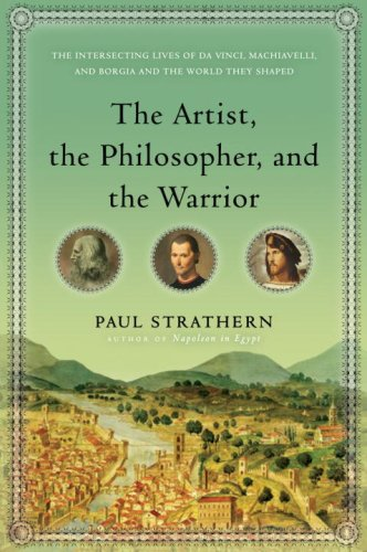 The Artist, the Philosopher, and the Warrior: The Intersecting Lives of Da Vinci, Machiavelli, and Borgia and the World