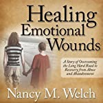 Healing Emotional Wounds: A Story of Overcoming the Long Hard Road to Recovery from Abuse and Abandonment | Nancy M. Welch