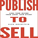 Publish to Sell: Long Term Income from Short Term Effort (       UNABRIDGED) by Alex Goldstein Narrated by Greg Zarcone