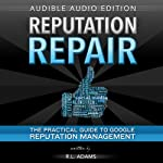 Reputation Repair: A Guide to Repairing, Building, and Protecting Your Personal or Business Reputation on the Web: Reputation Management Series, Volume 1 | R. L. Adams