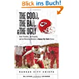The Good, the Bad, and the Ugly Kansas City Chiefs: Heart-Pounding, Jaw Dropping, and Gut-Wrenching Moments from...