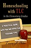 Homeschooling with TLC in the Elementary Grades: A Practical Guide with Fun and Effective Teaching Tips