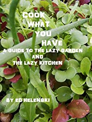 Cook What You Have  A Guide to the Lazy Garden and the Lazy Kitchen (English Edition)