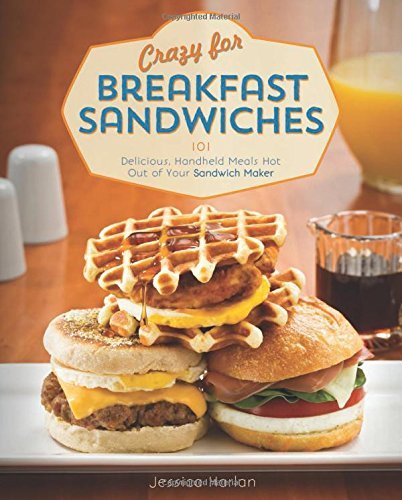 Crazy For Breakfast Sandwiches: 75 Delicious, Handheld Meals Hot Out Of Your Sandwich Maker front-226019