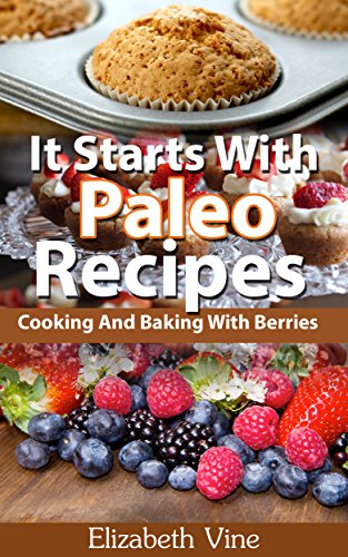 It Starts With Paleo Recipes: Cooking And Baking With Berries by Elizabeth Vine