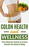 Colon Health and Wellness: The Ultimate Guide to Colon Health the Natural Way (Colon Health, Colon Cleanse, Colon Cancer, Colon Health Guide, Colon Diet, Colorectal cancer, Colon Cleansing)