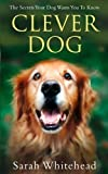 Sarah Whitehead Clever Dog: The Secrets Your Dog Wants You to Know