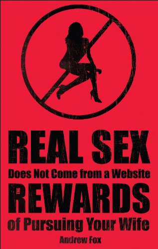 Andrew Fox - Real Sex does not Come fom a Website: The Rewards of Pursuing your Wife