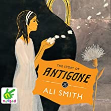 The Story of Antigone (       UNABRIDGED) by Ali Smith Narrated by Ali Smith