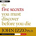 The Five Secrets You Must Discover Before You Die (       UNABRIDGED) by John Izzo Narrated by John Izzo