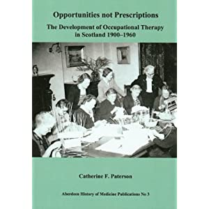 Opportunities not prescriptions:the development of occupational therapy in Scotland 1900-1960 (Aberdeen History of Medicine Publications)