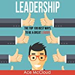 Leadership: The Top 100 Best Ways to Be a Great Leader | Ace McCloud