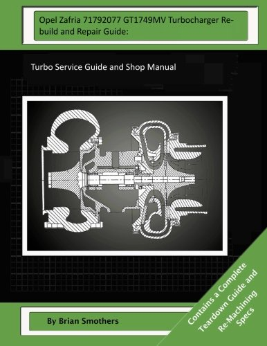 Opel Zafria 71792077 GT1749MV Turbocharger Rebuild and Repair Guide:: Turbo Service Guide and Shop Manual