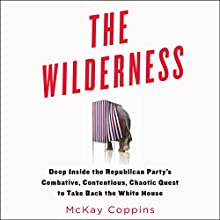 The Wilderness: Deep Inside the Republican Party's Combative, Contentious, Chaotic Quest to Take Back the White House (       UNABRIDGED) by McKay Coppins Narrated by John Glouchevitch