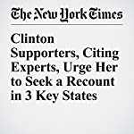 Clinton Supporters, Citing Experts, Urge Her to Seek a Recount in 3 Key States | Trip Gabriel,David E. Sanger