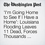 'I'm Going Home to See If I Have a Home': Louisiana Flooding Leaves 11 Dead, Forces Thousands from Their Homes | Emma Brown,Sarah Netter,Mark Berman