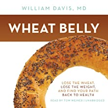 Wheat Belly: Lose the Wheat, Lose the Weight, and Find Your Path Back to Health (       UNABRIDGED) by William Davis Narrated by Tom Weiner