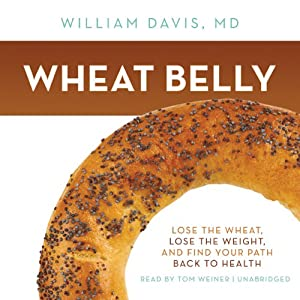Wheat Belly: Lose the Wheat, Lose the Weight, and Find Your Path Back to Health | [William Davis]