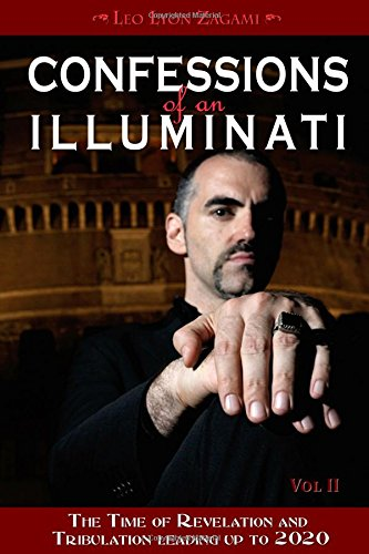 Confessions of an Illuminati, Volume II: The Time of Revelation and Tribulation Leading up to 2020 - Leo Lyon Zagami