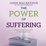 The Power of Suffering: Strengthening Your Faith in the Refiner's Fire | John MacArthur