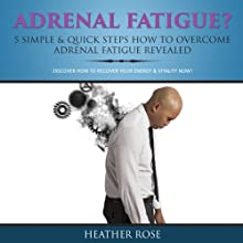 Adrenal Fatigue? 5 Simple & Quick Steps How to Overcome Adrenal Fatigue Revealed: Discover How to Recover Your Energy & Vitality Now! (       UNABRIDGED) by Heather Rose Narrated by Caroline Miller