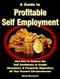 A Guide to Profitable Self Employment - And How to Achieve the  Self Confidence to Create Abundance & Prosperity Regardless Of Your Present Circumstances! (English Edition)