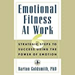 Emotional Fitness at Work: 6 Strategic Steps to Success Using the Power of Emotion | Barton Goldsmith